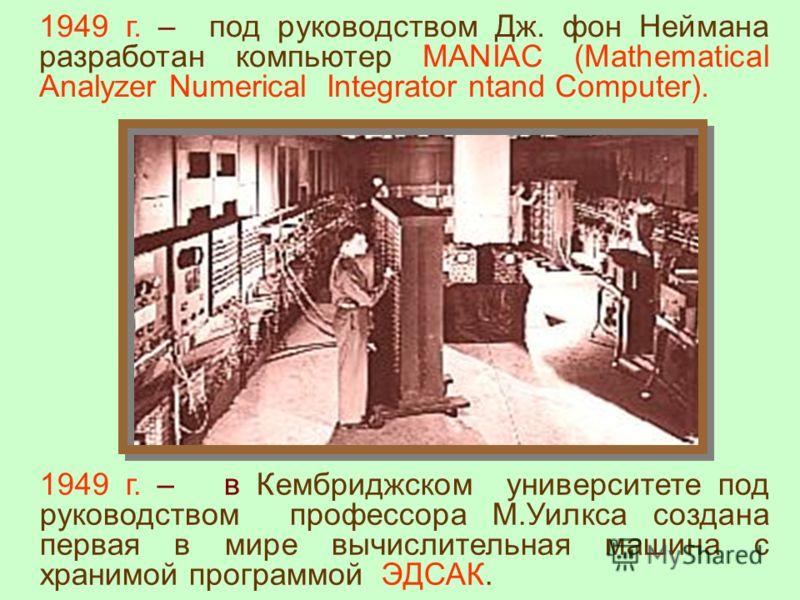 1949 г. – в Кембриджском университете под руководством профессора М.Уилкса создана первая в мире вычислительная машина с хранимой программой ЭДСАК. 1949 г. – под руководством Дж. фон Неймана разработан компьютер MANIAC (Mathematical Analyzer Numerica