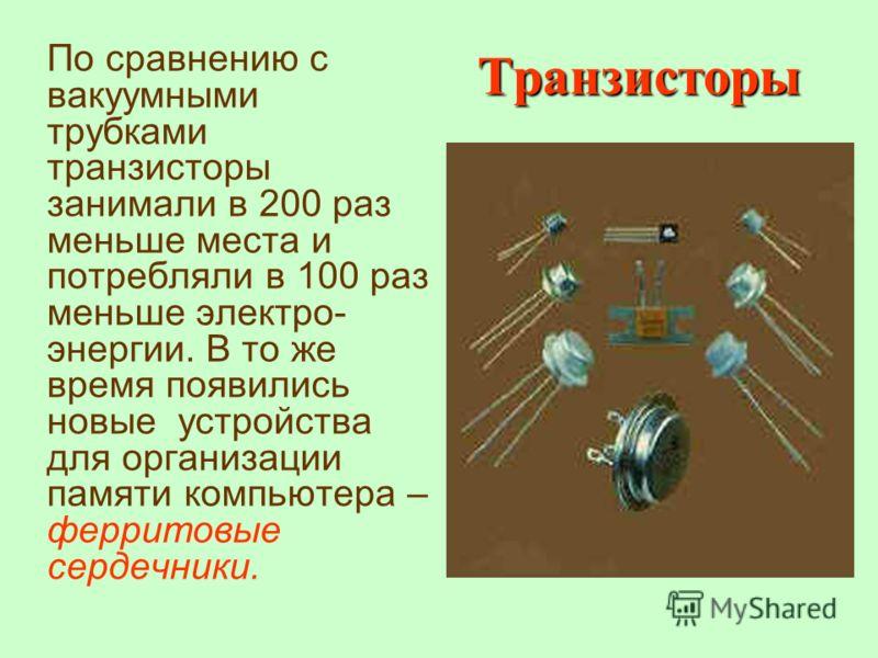 По сравнению с вакуумными трубками транзисторы занимали в 200 раз меньше места и потребляли в 100 раз меньше электро- энергии. В то же время появились новые устройства для организации памяти компьютера – ферритовые сердечники. Транзисторы