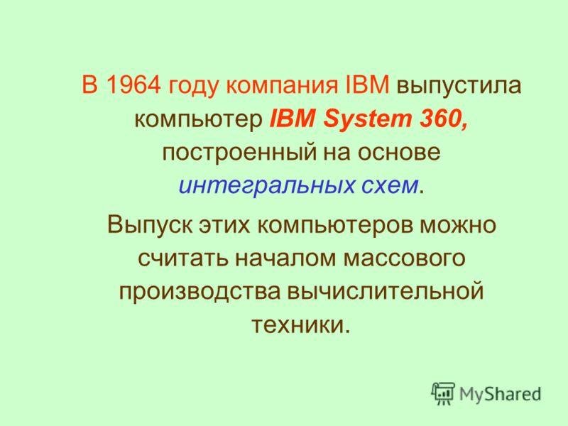 В 1964 году компания IBM выпустила компьютер IBM System 360, построенный на основе интегральных схем. Выпуск этих компьютеров можно считать началом массового производства вычислительной техники.