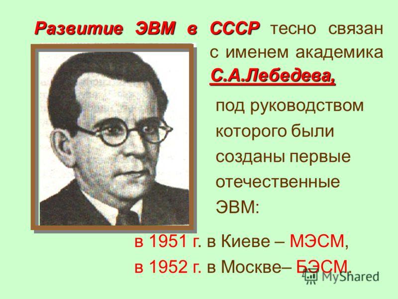 Развитие ЭВМ в СССР С.А.Лебедева, Развитие ЭВМ в СССР тесно связан с именем академика С.А.Лебедева, под руководством которого были созданы первые отечественные ЭВМ: в 1951 г. в Киеве – МЭСМ, в 1952 г. в Москве– БЭСМ.