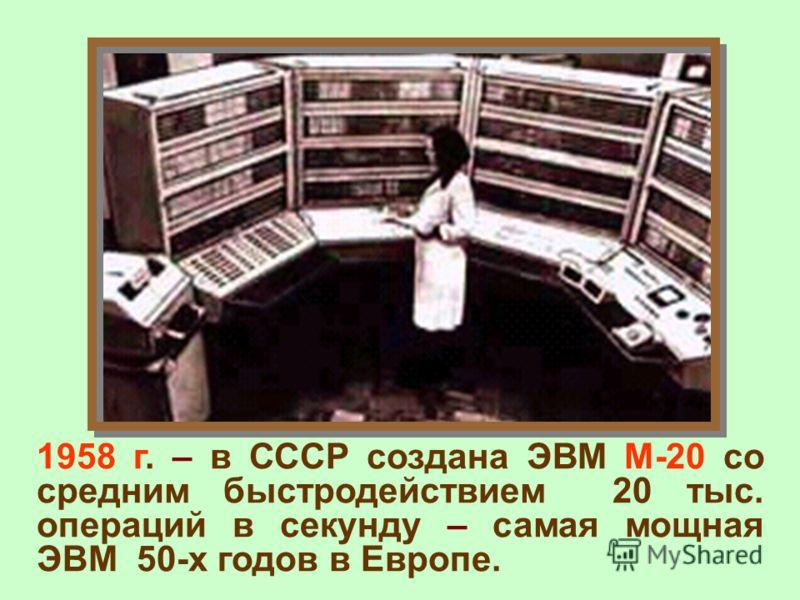 1958 г. – в СССР создана ЭВМ М-20 со средним быстродействием 20 тыс. операций в секунду – самая мощная ЭВМ 50-х годов в Европе.