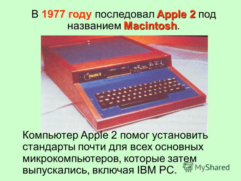 Apple 2 Macintosh В 1977 году последовал Apple 2 под названием Macintosh. Компьютер Аррle 2 помог установить стандарты почти для всех основных микрокомпьютеров, которые затем выпускались, включая IВМ РС.