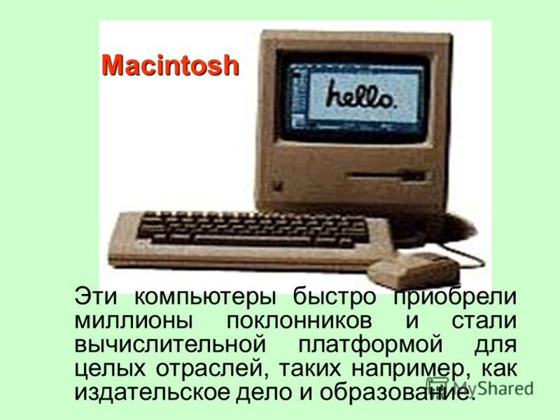Эти компьютеры быстро приобрели миллионы поклонников и стали вычислительной платформой для целых отраслей, таких например, как издательское дело и образование. Macintosh