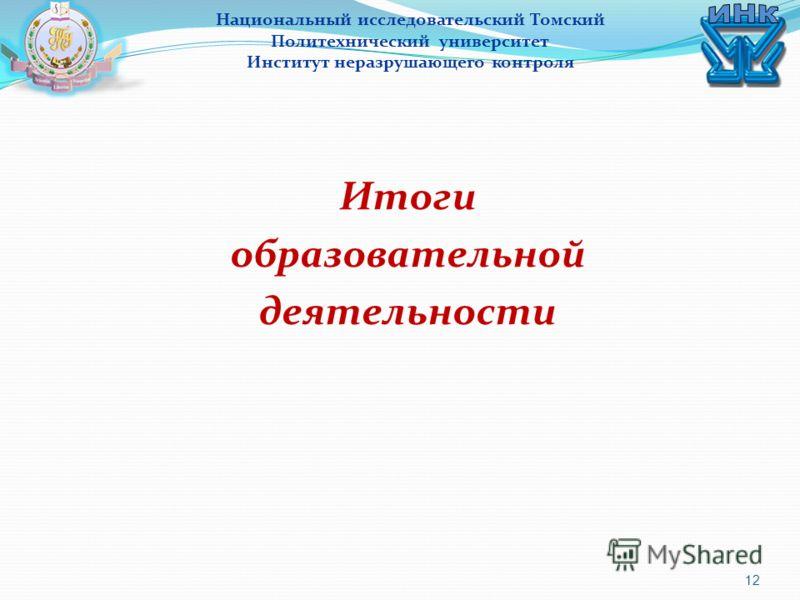 12 Итоги образовательной деятельности Национальный исследовательский Томский Политехнический университет Институт неразрушающего контроля