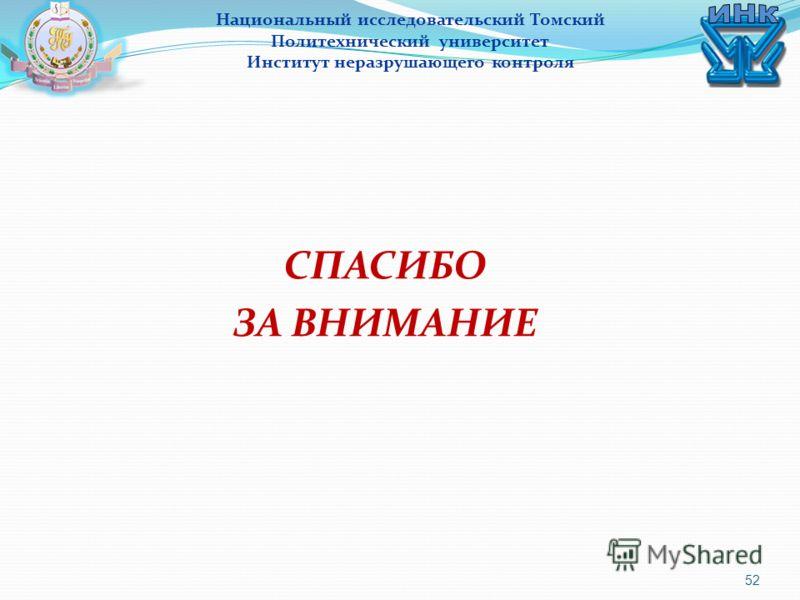 52 СПАСИБО ЗА ВНИМАНИЕ Национальный исследовательский Томский Политехнический университет Институт неразрушающего контроля
