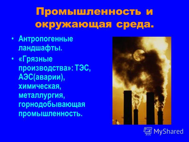 Промышленность и окружающая среда. Антропогенные ландшафты. «Грязные производства»: ТЭС, АЭС(аварии), химическая, металлургия, горнодобывающая промышленность.
