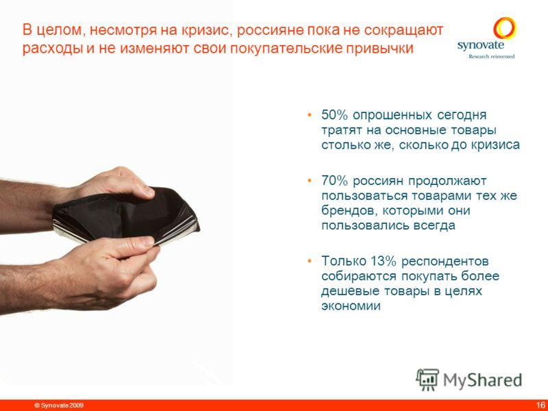 © Synovate 2009 15 В среднем 12% россиян уже перешли на потребление более экономичных товаров, и ещ е 13% планируют перейти на них в ближайшее время Перешли на потребление более дешевых брендов Планируют начать потреблять более дешевые бренды Планиру