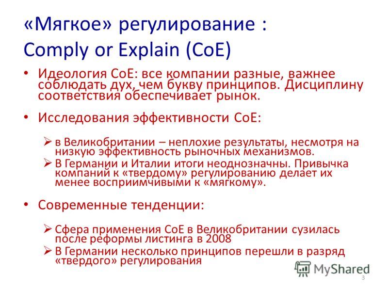 «Мягкое» регулирование : Comply or Explain (CoE) Идеология CoE: все компании разные, важнее соблюдать дух, чем букву принципов. Дисциплину соответствия обеспечивает рынок. Исследования эффективности СoE: в Великобритании – неплохие результаты, несмот