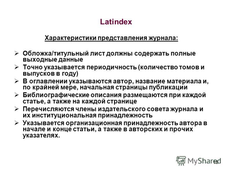 16 Latindex Характеристики представления журнала: Обложка/титульный лист должны содержать полные выходные данные Точно указывается периодичность (количество томов и выпусков в году) В оглавлении указываются автор, название материала и, по крайней мер