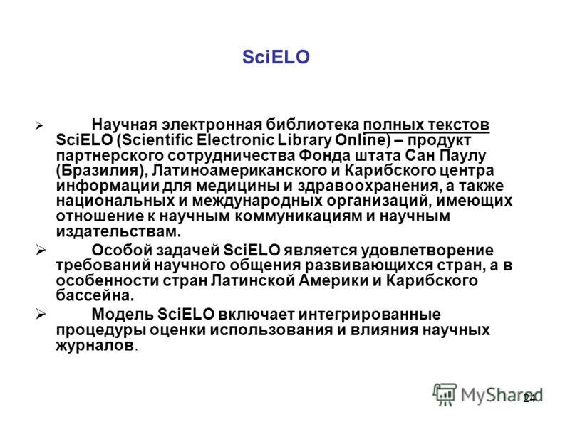24 SciELO Научная электронная библиотека полных текстов SciELO (Scientific Electronic Library Online) – продукт партнерского сотрудничества Фонда штата Сан Паулу (Бразилия), Латиноамериканского и Карибского центра информации для медицины и здравоохра
