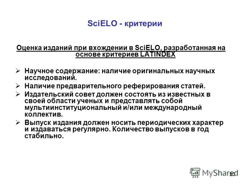 30 SciELO - критерии Оценка изданий при вхождении в SciELO, разработанная на основе критериев LATINDEX Научное содержание: наличие оригинальных научных исследований. Наличие предварительного реферирования статей. Издательский совет должен состоять из