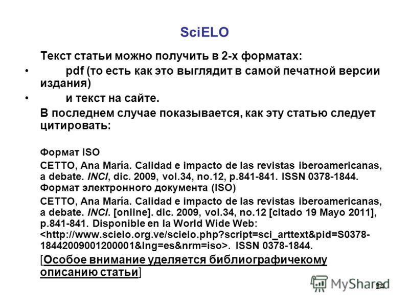 34 SciELO Текст статьи можно получить в 2-х форматах: pdf (то есть как это выглядит в самой печатной версии издания) и текст на сайте. В последнем случае показывается, как эту статью следует цитировать: Формат ISO CETTO, Ana María. Calidad e impacto