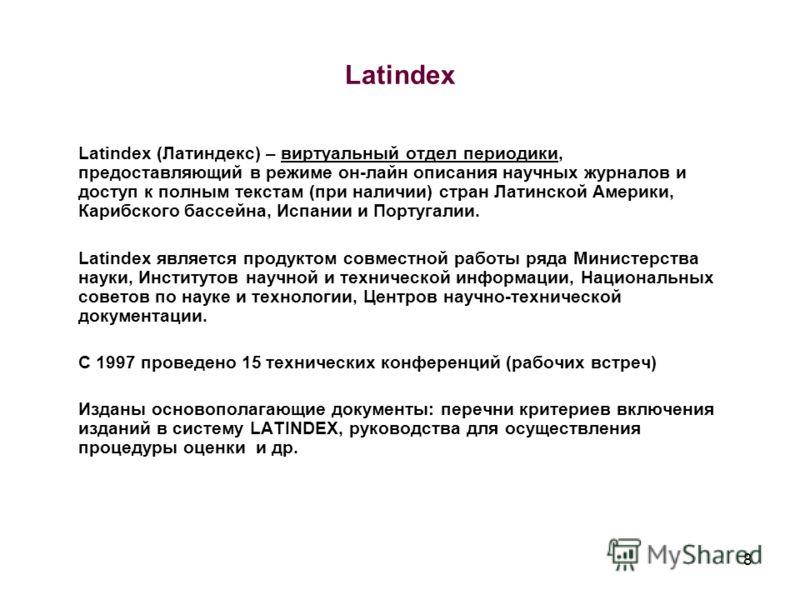 8 Latindex Latindex (Латиндекс) – виртуальный отдел периодики, предоставляющий в режиме он-лайн описания научных журналов и доступ к полным текстам (при наличии) стран Латинской Америки, Карибского бассейна, Испании и Португалии. Latindex является пр