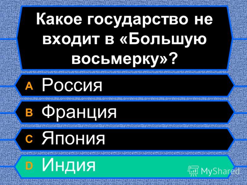 Какое государство не входит в «Большую восьмерку»? A Россия B Франция C Япония D Индия
