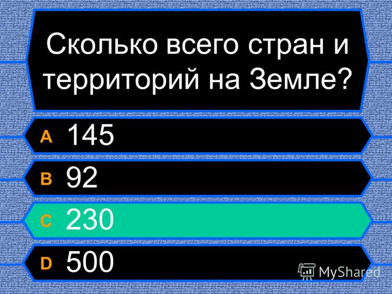 Сколько всего стран и территорий на Земле? A 145 B 92 C 230 D 500