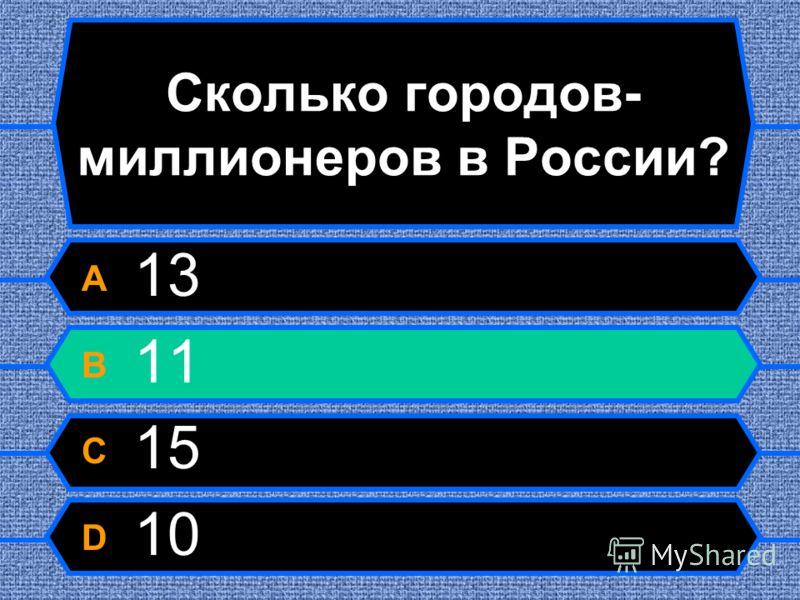 Сколько городов- миллионеров в России? A 13 B 11 C 15 D 10