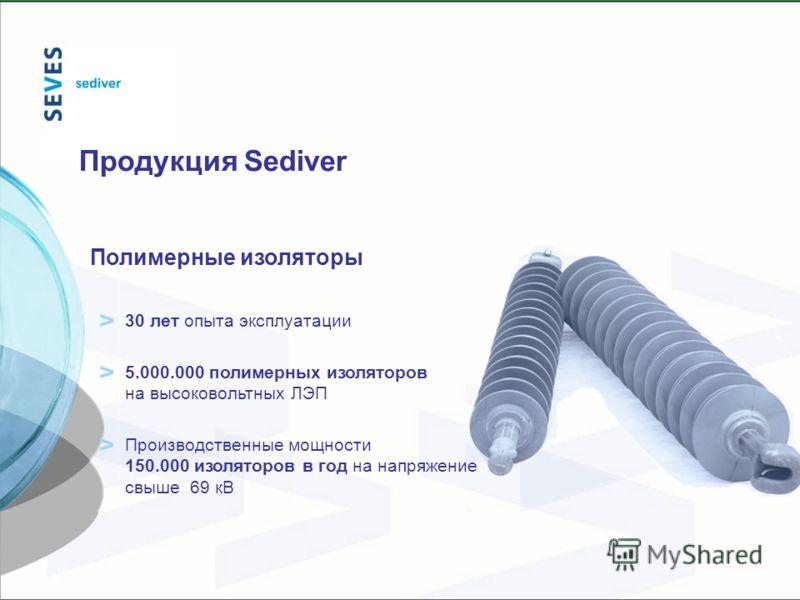 Полимерные изоляторы 30 лет опыта эксплуатации 5.000.000 полимерных изоляторов на высоковольтных ЛЭП Производственные мощности 150.000 изоляторов в год на напряжение свыше 69 кВ Продукция Sediver