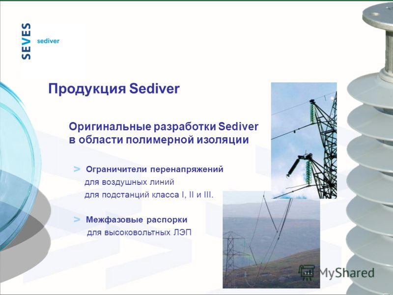 Продукция Sediver Оригинальные разработки Sediver в области полимерной изоляции Ограничители перенапряжений для воздушных линий для подстанций класса I, II и III. Межфазовые распорки для высоковольтных ЛЭП