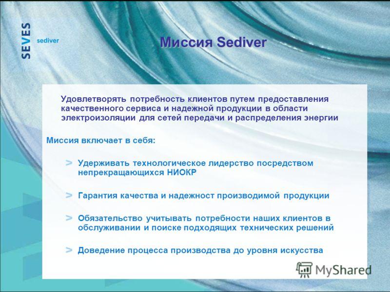 Миссия Sediver Удовлетворять потребность клиентов путем предоставления качественного сервиса и надежной продукции в области электроизоляции для сетей передачи и распределения энергии Миссия включает в себя: : Удерживать технологическое лидерство поср