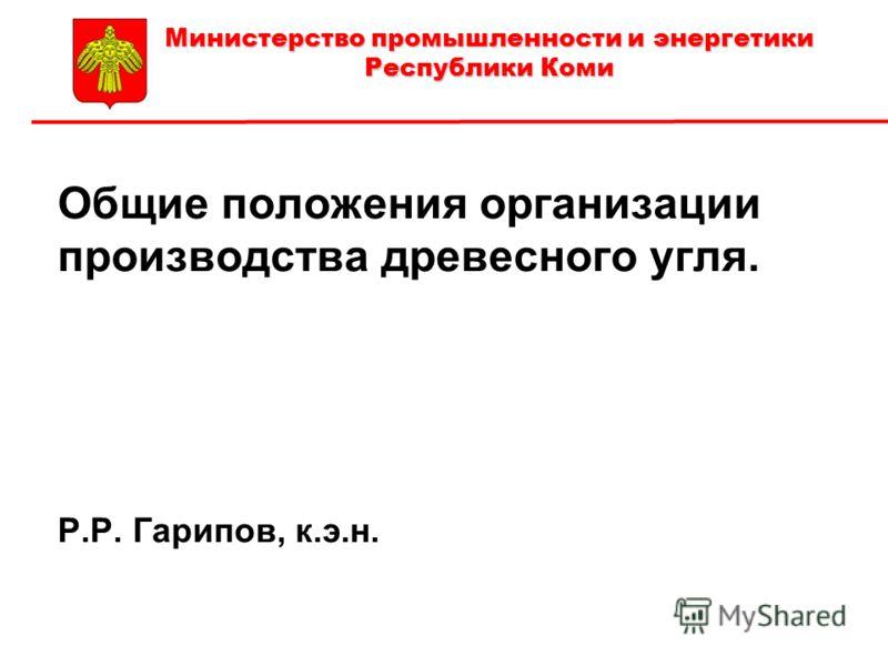 Общие положения организации производства древесного угля. Р.Р. Гарипов, к.э.н. Министерство промышленности и энергетики Республики Коми