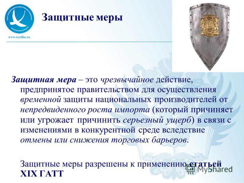 www.worldec.ru 17 Защитные меры Защитная мера – это чрезвычайное действие, предпринятое правительством для осуществления временной защиты национальных производителей от непредвиденного роста импорта (который причиняет или угрожает причинить серьезный