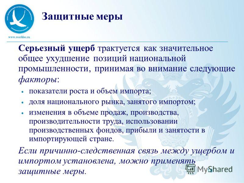 www.worldec.ru 18 Защитные меры Серьезный ущерб трактуется как значительное общее ухудшение позиций национальной промышленности, принимая во внимание следующие факторы: показатели роста и объем импорта; доля национального рынка, занятого импортом; из