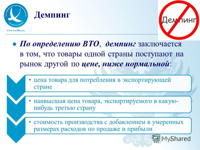 www.worldec.ru 4 Демпинг По определению ВТО, демпинг заключается в том, что товары одной страны поступают на рынок другой по цене, ниже нормальной: цена товара для потребления в экспортирующей стране наивысшая цена товара, экспортируемого в какую- ни