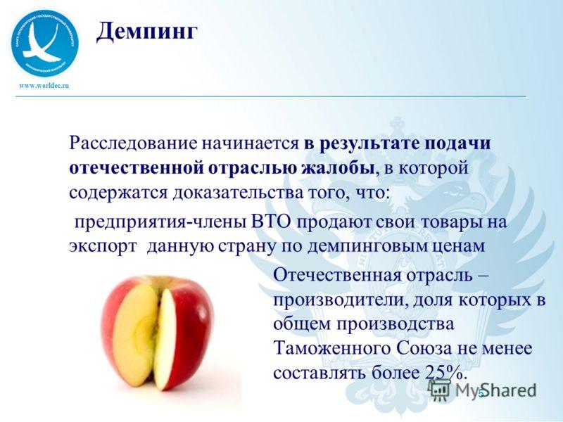 www.worldec.ru 5 Демпинг Расследование начинается в результате подачи отечественной отраслью жалобы, в которой содержатся доказательства того, что: предприятия-члены ВТО продают свои товары на экспорт данную страну по демпинговым ценам Отечественная