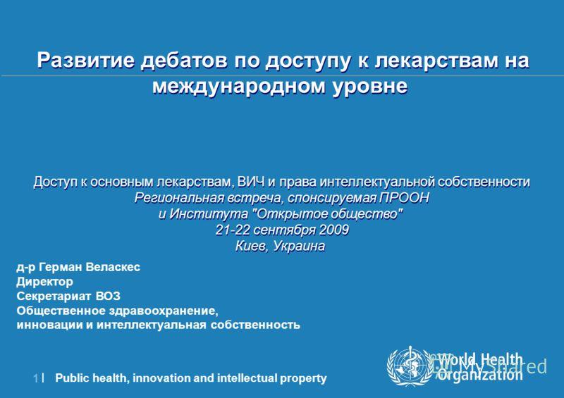 Public health, innovation and intellectual property 1 |1 | д-р Герман Веласкес Директор Секретариат ВОЗ Общественное здравоохранение, инновации и интеллектуальная собственность Развитие дебатов по доступу к лекарствам на международном уровне Доступ к