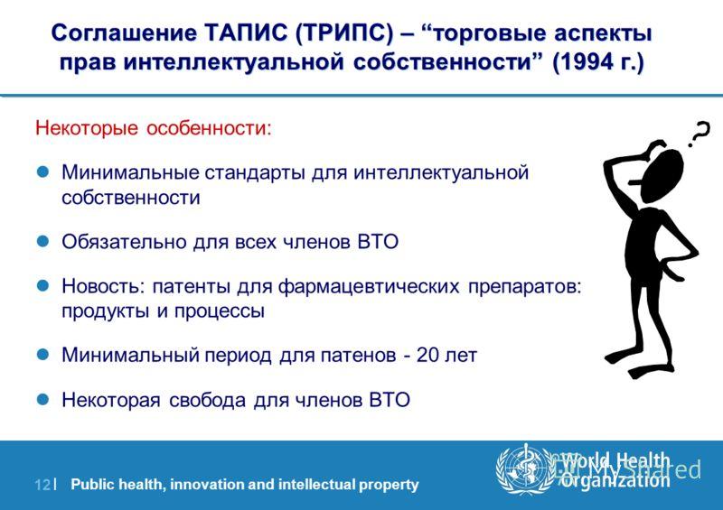 Public health, innovation and intellectual property 12 | Соглашение ТАПИС (ТРИПС) – торговыe аспекты прав интеллектуальной собственности (1994 г.) Некоторые особенности: Минимальные стандарты для интеллектуальной собственности Обязательно для всех чл