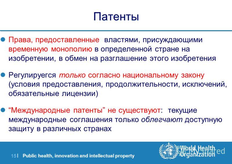 Public health, innovation and intellectual property 15 | Патенты Права, предоставленные властями, присуждающими временную монополию в определенной стране на изобретении, в обмен на разглашение этого изобретения Регулируегся только согласно национальн