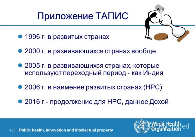 Public health, innovation and intellectual property 16 | Приложение ТАПИС 1996 г. в развитых странах 2000 г. в развивающихся странах вообще 2005 г. в развивающихся странах, которые используют переходный период - как Индия 2006 г. в наименее развитых