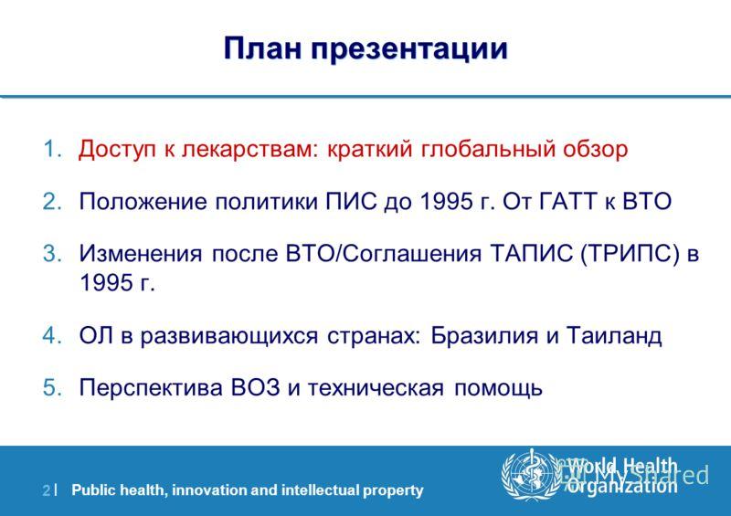 Public health, innovation and intellectual property 2 |2 | План презентации 1.Доступ к лекарствам: краткий глобальный обзор 2.Положение политики ПИС до 1995 г. От ГАТТ к ВТО 3.Изменения после ВТО/Соглашения ТАПИС (ТРИПС) в 1995 г. 4.ОЛ в развивающихс