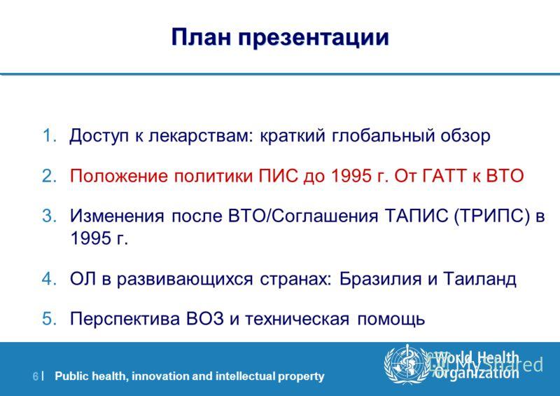 Public health, innovation and intellectual property 6 |6 | План презентации 1.Доступ к лекарствам: краткий глобальный обзор 2.Положение политики ПИС до 1995 г. От ГАТТ к ВТО 3.Изменения после ВТО/Соглашения ТАПИС (ТРИПС) в 1995 г. 4.ОЛ в развивающихс