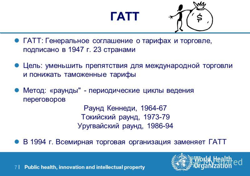 Public health, innovation and intellectual property 7 |7 | ГАТТ ГАТТ: Генеральное соглашение о тарифах и торговле, подписано в 1947 г. 23 странами Цель: уменьшить препятствия для международной торговли и понижать таможенные тарифы Метод: «раунды