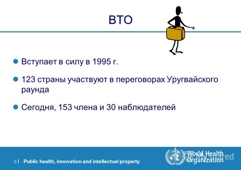 Public health, innovation and intellectual property 8 |8 | ВТО Вступает в силу в 1995 г. 123 страны участвуют в переговорах Уругвайского раунда Сегодня, 153 члена и 30 наблюдателей