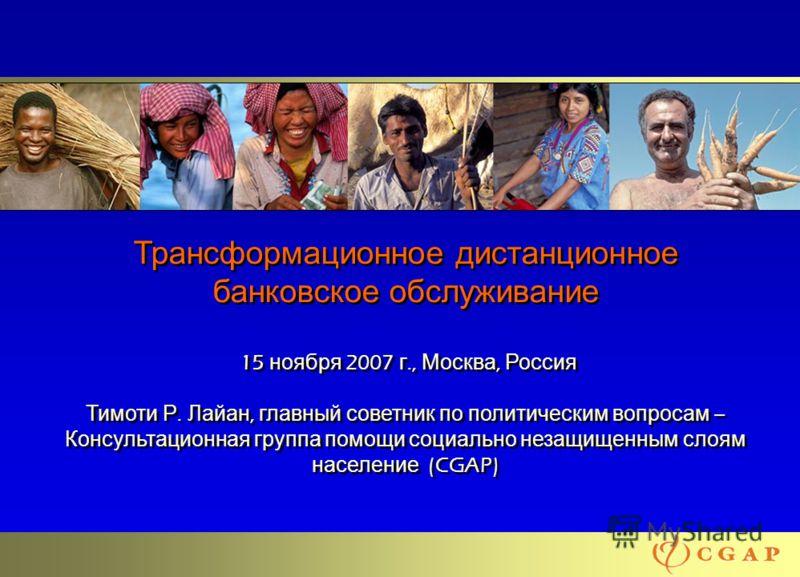 11 Трансформационное дистанционное банковское обслуживание 15 ноября 2007 г., Москва, Россия Тимоти Р. Лайан, главный советник по политическим вопросам – Консультационная группа помощи социально незащищенным слоям население (CGAP)