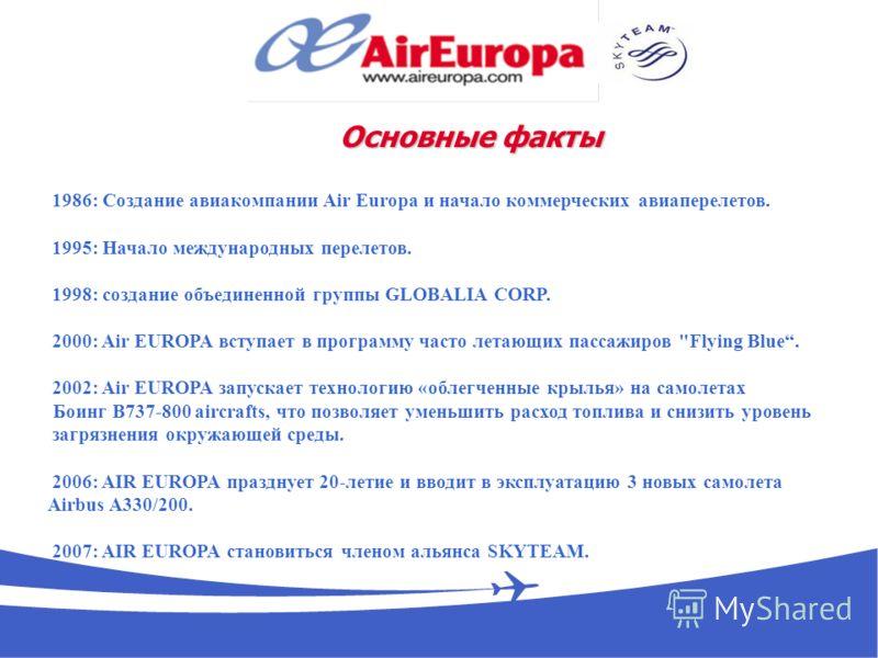 1986: Создание авиакомпании Air Europa и начало коммерческих авиаперелетов. 1995: Начало международных перелетов. 1998: создание объединенной группы GLOBALIA CORP. 2000: Air EUROPA вступает в программу часто летающих пассажиров