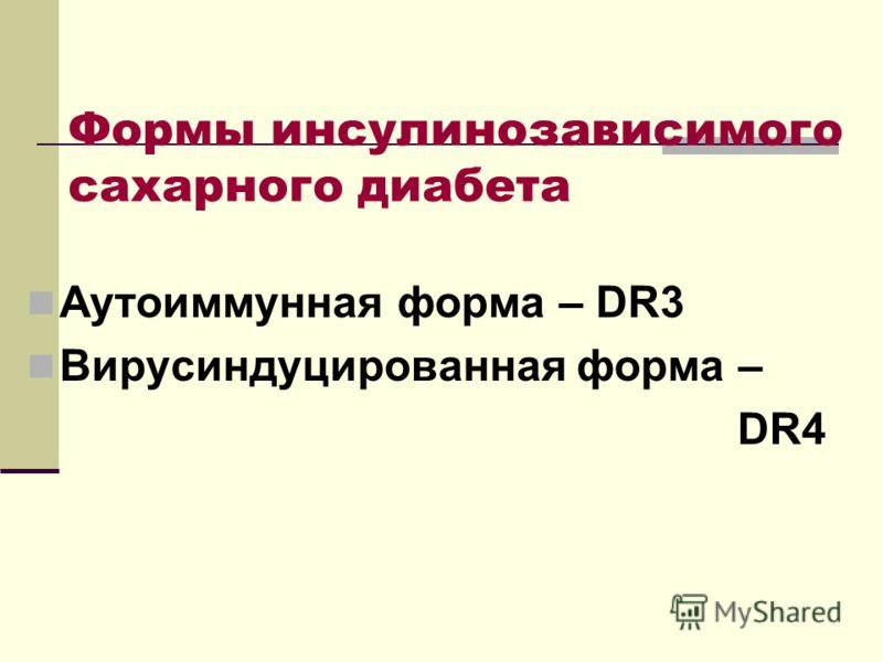 Формы инсулинозависимого сахарного диабета Аутоиммунная форма – DR3 Вирусиндуцированная форма – DR4