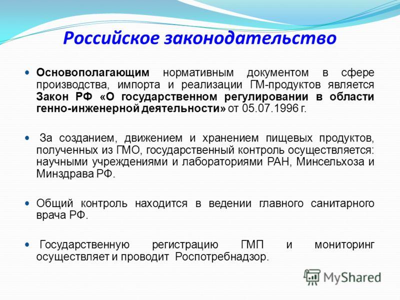 Российское законодательство Основополагающим нормативным документом в сфере производства, импорта и реализации ГМ-продуктов является Закон РФ «О государственном регулировании в области генно-инженерной деятельности» от 05.07.1996 г. За созданием, дви