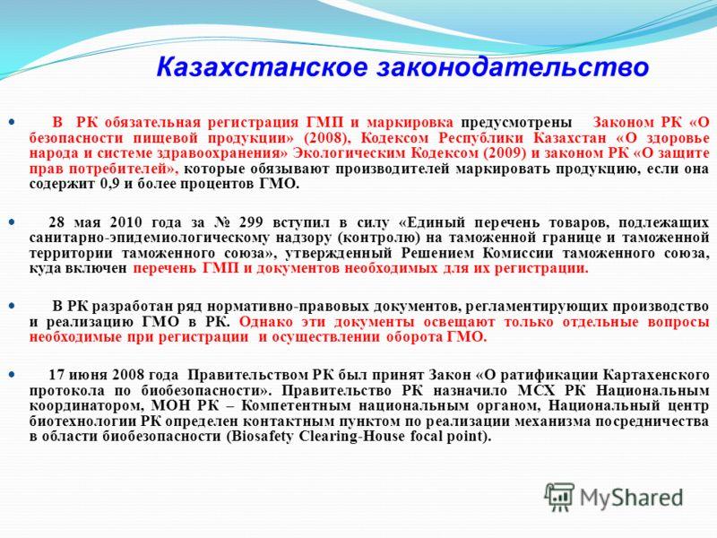 Казахстанское законодательство В РК обязательная регистрация ГМП и маркировка предусмотрены Законом РК «О безопасности пищевой продукции» (2008), Кодексом Республики Казахстан «О здоровье народа и системе здравоохранения» Экологическим Кодексом (2009