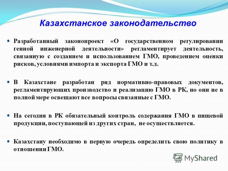 Казахстанское законодательство Разработанный законопроект «О государственном регулировании генной инженерной деятельности» регламентирует деятельность, связанную с созданием и использованием ГМО, проведением оценки рисков, условиями импорта и экспорт