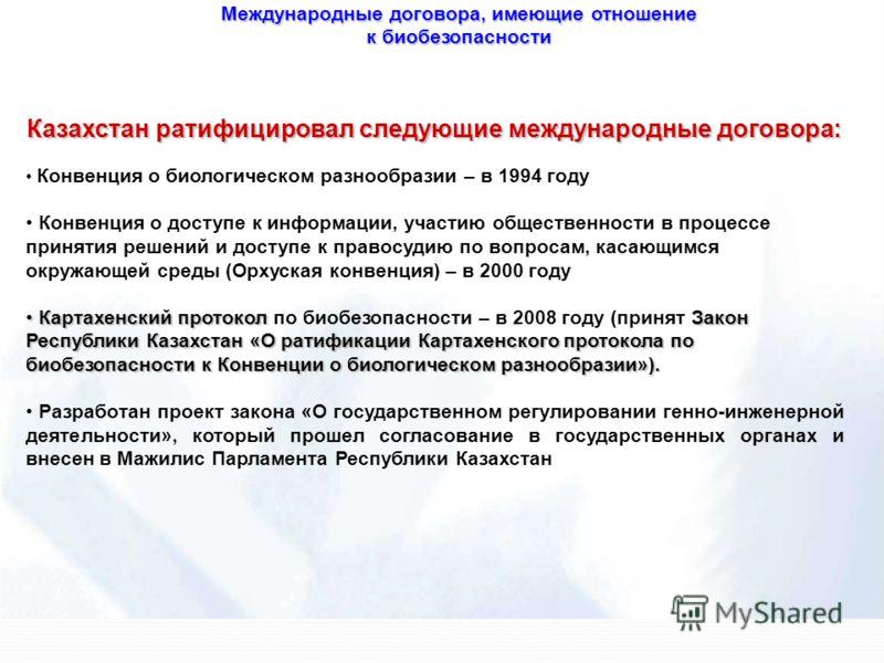 Международные договора, имеющие отношение к биобезопасности Казахстан ратифицировал следующие международные договора: Конвенция о биологическом разнообразии – в 1994 году Конвенция о доступе к информации, участию общественности в процессе принятия ре