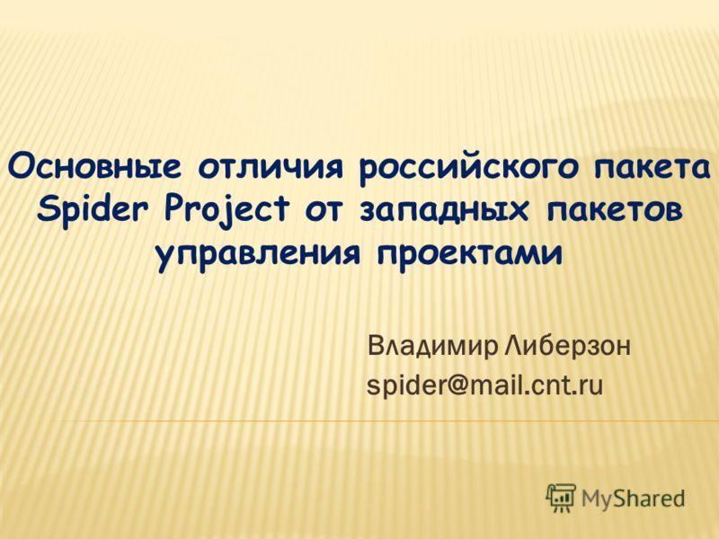 Владимир Либерзон spider@mail.cnt.ru Основные отличия российского пакета Spider Project от западных пакетов управления проектами