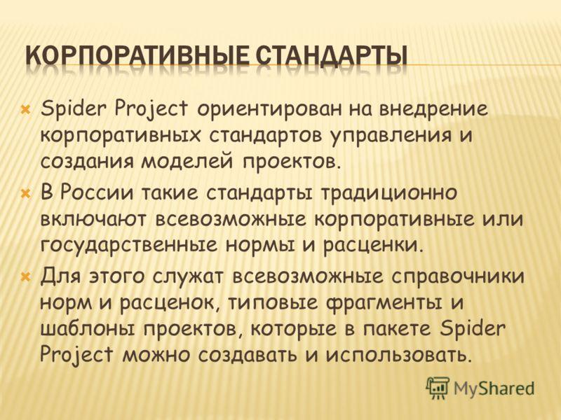 Spider Project ориентирован на внедрение корпоративных стандартов управления и создания моделей проектов. В России такие стандарты традиционно включают всевозможные корпоративные или государственные нормы и расценки. Для этого служат всевозможные спр