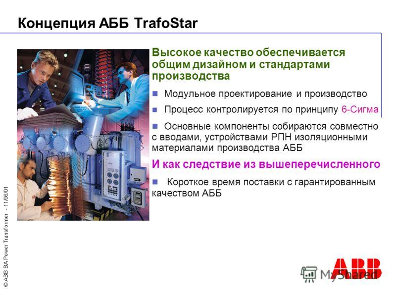 © ABB BA Power Transformer - 11/06/01 Высокое качество обеспечивается общим дизайном и стандартами производства Модульное проектирование и производство Процесс контролируется по принципу 6-Сигма Основные компоненты собираются совместно с вводами, уст