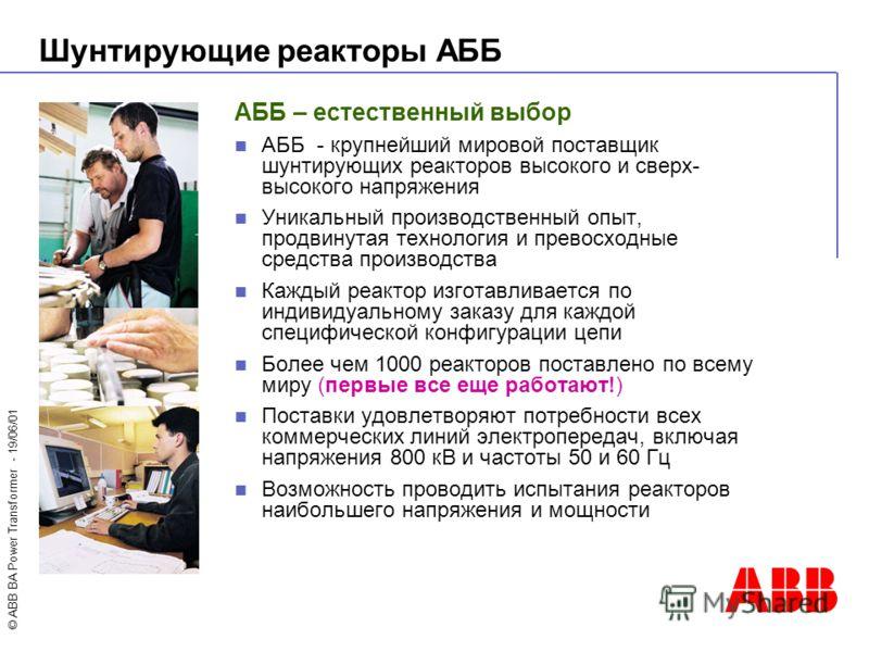 © ABB BA Power Transformer - 19/06/01 АББ – естественный выбор АББ - крупнейший мировой поставщик шунтирующих реакторов высокого и сверх- высокого напряжения Уникальный производственный опыт, продвинутая технология и превосходные средства производств