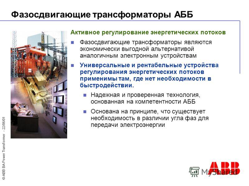 © ABB BA Power Transformer - 22/06/01 Активное регулирование энергетических потоков Фазосдвигающие трансформаторы являются экономически выгодной альтернативой аналогичным электронным устройствам Универсальные и рентабельные устройства регулирования э