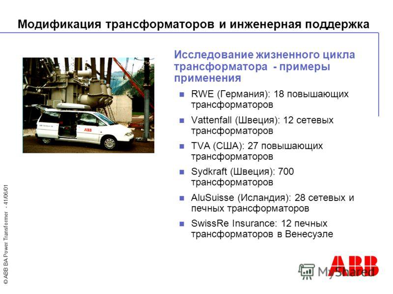 © ABB BA Power Transformer - 41/06/01 Исследование жизненного цикла трансформатора - примеры применения RWE (Германия): 18 повышающих трансформаторов Vattenfall (Швеция): 12 сетевых трансформаторов TVA (США): 27 повышающих трансформаторов Sydkraft (Ш