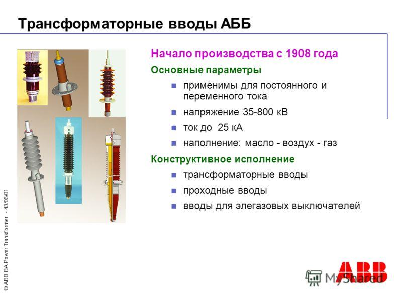 © ABB BA Power Transformer - 43/06/01 Начало производства с 1908 года Основные параметры применимы для постоянного и переменного тока напряжение 35-800 кВ ток до 25 кА наполнение: масло - воздух - газ Конструктивное исполнение трансформаторные вводы